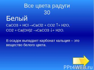 Все цвета радуги 30 Белый СаСО3 + HCl CaCl2 + CO2 + H2O, CO2 + Ca(OH)2 CaCO3 + H