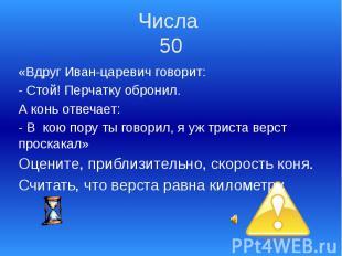 Числа 50 «Вдруг Иван-царевич говорит: - Стой! Перчатку обронил. А конь отвечает: