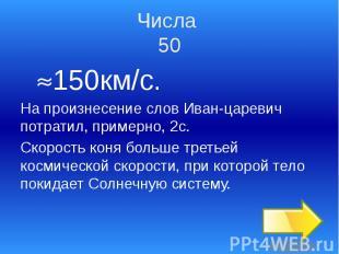 Числа 50 150км/с. На произнесение слов Иван-царевич потратил, примерно, 2с. Скор
