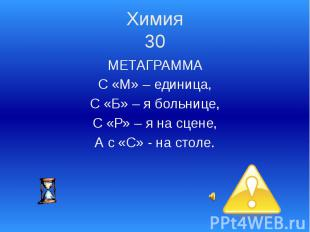 Химия 30 МЕТАГРАММА С «М» – единица, С «Б» – я больнице, С «Р» – я на сцене, А с