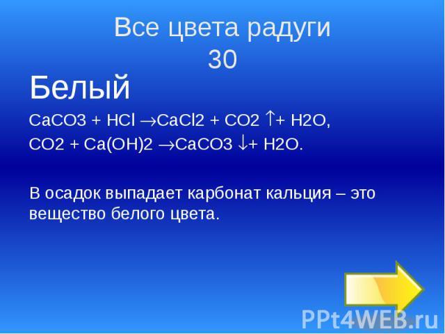 Все цвета радуги 30 Белый СаСО3 + HCl CaCl2 + CO2 + H2O, CO2 + Ca(OH)2 CaCO3 + H2O. В осадок выпадает карбонат кальция – это вещество белого цвета.