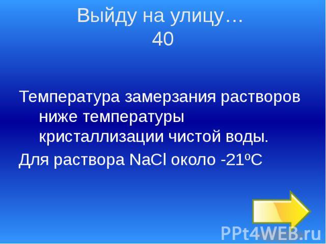 Температура замерзания растворов ниже температуры кристаллизации чистой воды. Температура замерзания растворов ниже температуры кристаллизации чистой воды. Для раствора NaCl около -21ºС