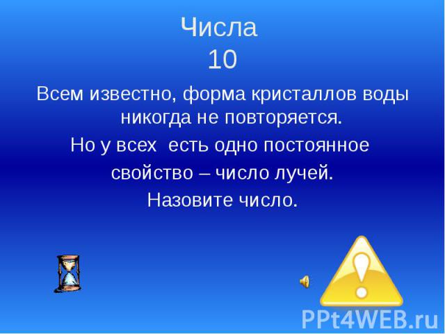 Числа 10 Всем известно, форма кристаллов воды никогда не повторяется. Но у всех есть одно постоянное свойство – число лучей. Назовите число.