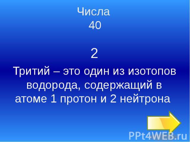 Числа 40 2 Тритий – это один из изотопов водорода, содержащий в атоме 1 протон и 2 нейтрона