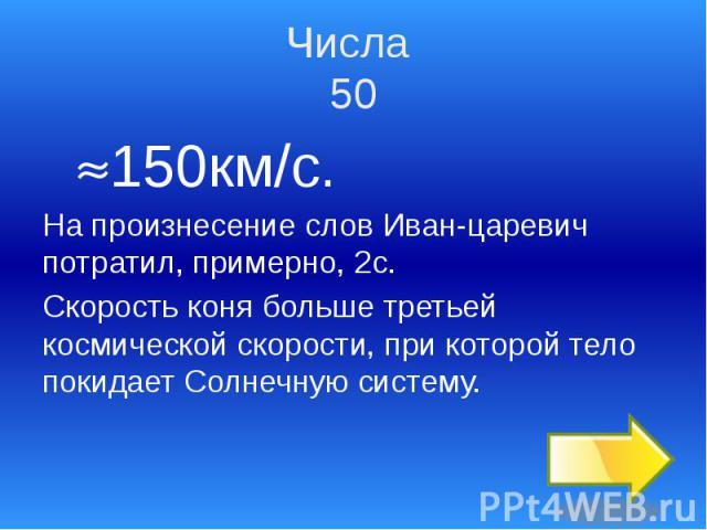 Числа 50 150км/с. На произнесение слов Иван-царевич потратил, примерно, 2с. Скорость коня больше третьей космической скорости, при которой тело покидает Солнечную систему.