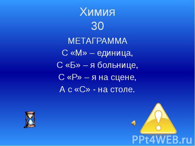 Химия 30 МЕТАГРАММА С «М» – единица, С «Б» – я больнице, С «Р» – я на сцене, А с «С» - на столе.