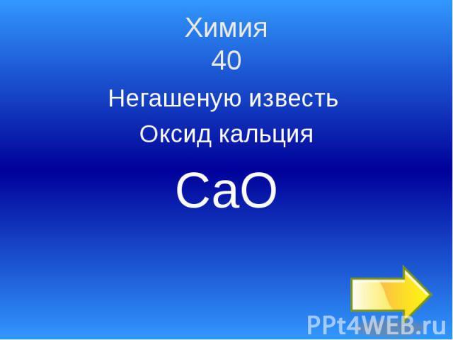 Химия 40 Негашеную известь Оксид кальция СаО