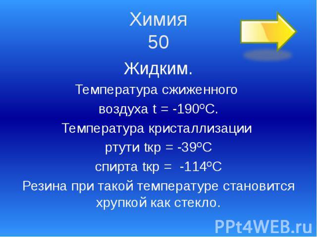 Химия 50 Жидким. Температура сжиженного воздуха t = -190ºС. Температура кристаллизации ртути tкр = -39ºС спирта tкр = -114ºС Резина при такой температуре становится хрупкой как стекло.