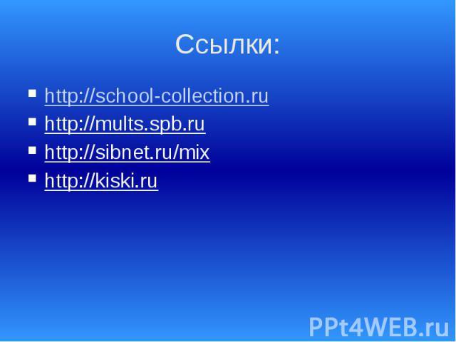 Ссылки: http://school-collection.ru http://mults.spb.ru http://sibnet.ru/mix http://kiski.ru