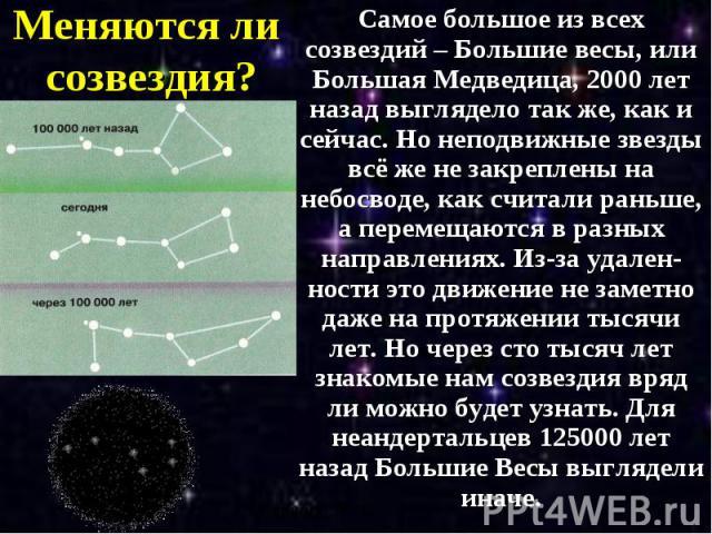 Меняются ли созвездия? Самое большое из всех созвездий – Большие весы, или Большая Медведица, 2000 лет назад выглядело так же, как и сейчас. Но неподвижные звезды всё же не закреплены на небосводе, как считали раньше, а перемещаются в разных направл…