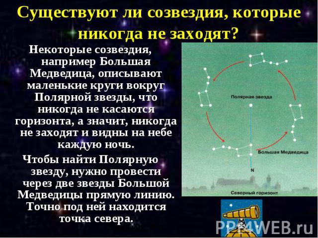 Существуют ли созвездия, которые никогда не заходят? Некоторые созвездия, например Большая Медведица, описывают маленькие круги вокруг Полярной звезды, что никогда не касаются горизонта, а значит, никогда не заходят и видны на небе каждую ночь. Чтоб…