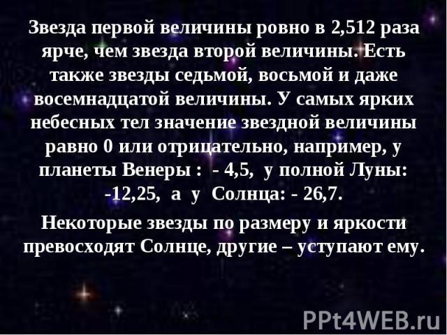 Звезда первой величины ровно в 2,512 раза ярче, чем звезда второй величины. Есть также звезды седьмой, восьмой и даже восемнадцатой величины. У самых ярких небесных тел значение звездной величины равно 0 или отрицательно, например, у планеты Венеры …