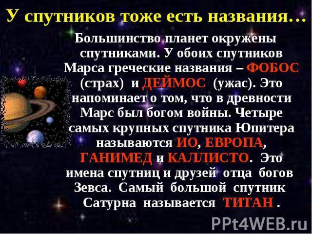 У спутников тоже есть названия… Большинство планет окружены спутниками. У обоих спутников Марса греческие названия – ФОБОС (страх) и ДЕЙМОС (ужас). Это напоминает о том, что в древности Марс был богом войны. Четыре самых крупных спутника Юпитера наз…