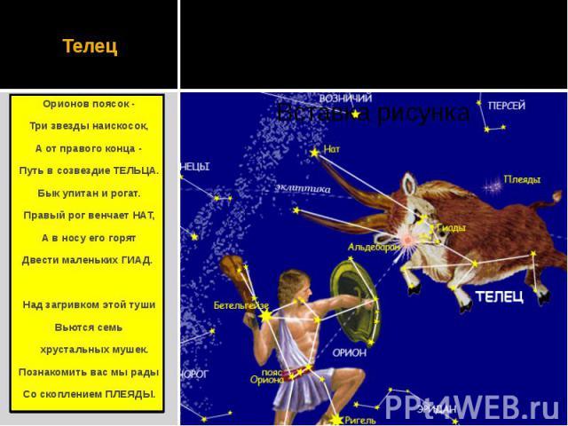 Телец Орионов поясок - Три звезды наискосок, А от правого конца - Путь в созвездие ТЕЛЬЦА. Бык упитан и рогат. Правый рог венчает НАТ, А в носу его горят Двести маленьких ГИАД.  Над загривком этой туши Вьются семь хрустальных мушек. Познакомит…