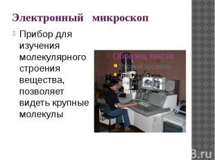 Электронный микроскоп Прибор для изучения молекулярного строения вещества, позво