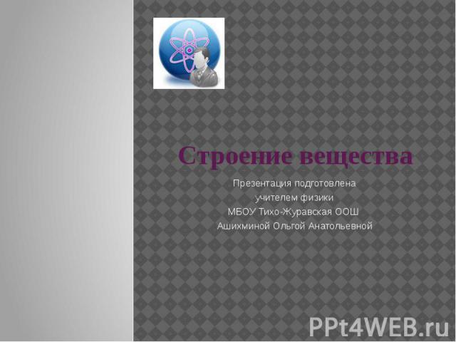 Строение вещества Презентация подготовлена учителем физики МБОУ Тихо-Журавская ООШ Ашихминой Ольгой Анатольевной