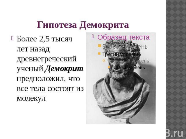 Гипотеза Демокрита Более 2,5 тысяч лет назад древнегреческий ученый Демокрит предположил, что все тела состоят из молекул