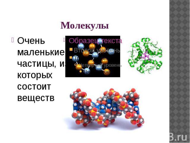 Молекулы Очень маленькие частицы, из которых состоит вещество