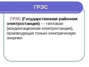 ГРЭС ГРЭС (Государственная районная электростанция)— тепловая (конденсацио