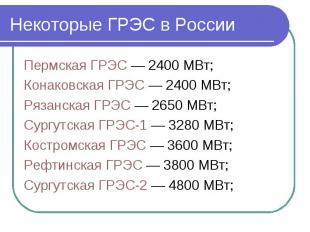 Некоторые ГРЭС в России Пермская ГРЭС— 2400 МВт; Конаковская ГРЭС— 2
