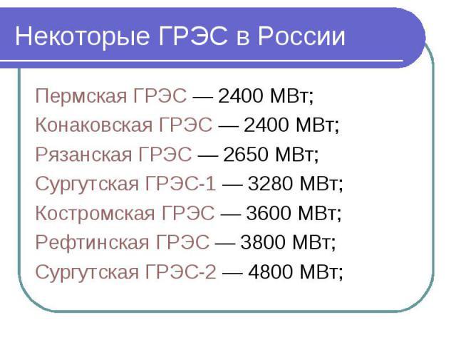 Некоторые ГРЭС в России Пермская ГРЭС— 2400 МВт; Конаковская ГРЭС— 2400 МВт; Рязанская ГРЭС— 2650 МВт; Сургутская ГРЭС-1— 3280 МВт; Костромская ГРЭС— 3600 МВт; Рефтинская ГРЭС— 3800 МВт; Сургутская ГРЭС-2— 4…