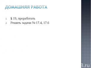§ 19, проработать § 19, проработать Решить задачи № 17.4, 17.6