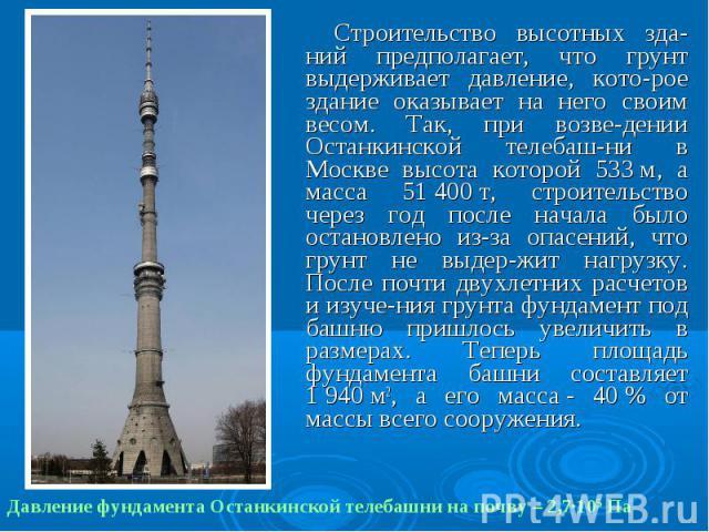 Строительство высотных зда-ний предполагает, что грунт выдерживает давление, кото-рое здание оказывает на него своим весом. Так, при возве-дении Останкинской телебаш-ни в Москве высота которой 533м, а масса 51400т, строительство че…