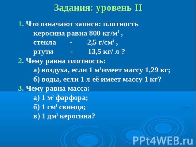 1. Что означают записи: плотность 1. Что означают записи: плотность керосина равна 800 кг/м3 , стекла - 2,5 г/см3 , ртути - 13,5 кг/ л ? 2. Чему равна плотность: а) воздуха, если 1 м3 имеет массу 1,29 кг; б) воды, если 1 л её имеет массу 1 кг? 3. Че…