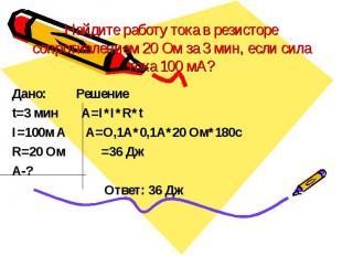 Найдите работу тока в резисторе сопротивлением 20 Ом за 3 мин, если сила тока 10