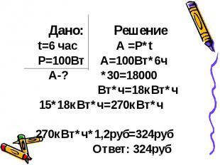 Дано: Решение t=6 час А =Р*t P=100Вт А=100Вт*6ч А-? *30=18000 Вт*ч=18кВт*ч 15*18