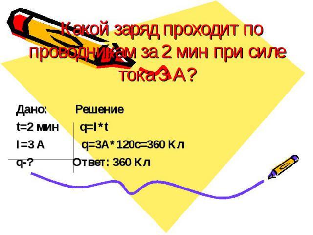 Какой заряд проходит по проводникам за 2 мин при силе тока 3 А? Дано: Решение t=2 мин q=I*t I=3 A q=3A*120c=360 Кл q-? Ответ: 360 Кл