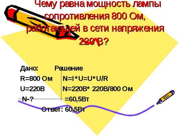 Чему равна мощность лампы сопротивления 800 Ом, работающей в сети напряжения 220 В? Дано: Решение R=800 Ом N=I*U=U*U/R U=220В N=220B* 220B/800 Ом N-? =60,5Вт Ответ: 60,5Вт
