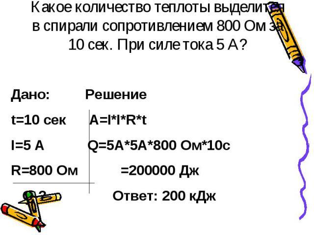 Какое количество теплоты выделится в спирали сопротивлением 800 Ом за 10 сек. При силе тока 5 А?