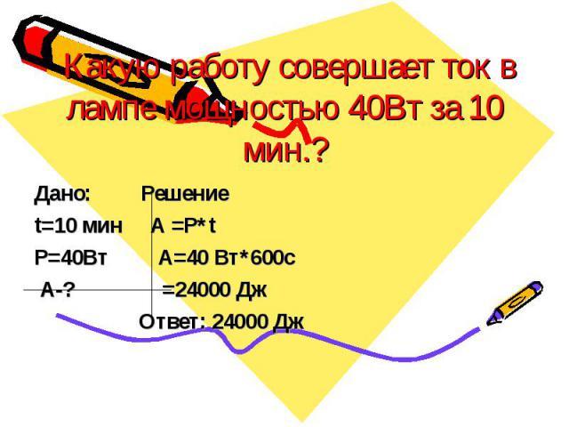 Какую работу совершает ток в лампе мощностью 40Вт за 10 мин.? Дано: Решение t=10 мин А =Р*t P=40Вт А=40 Вт*600c А-? =24000 Дж Ответ: 24000 Дж