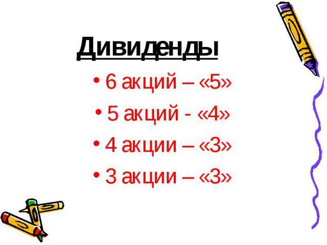 Дивиденды 6 акций – «5» 5 акций - «4» 4 акции – «3» 3 акции – «3»