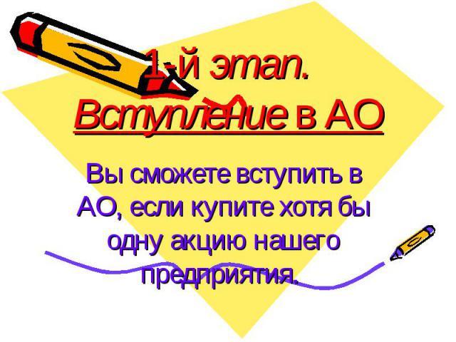 1-й этап. Вступление в АО Вы сможете вступить в АО, если купите хотя бы одну акцию нашего предприятия.