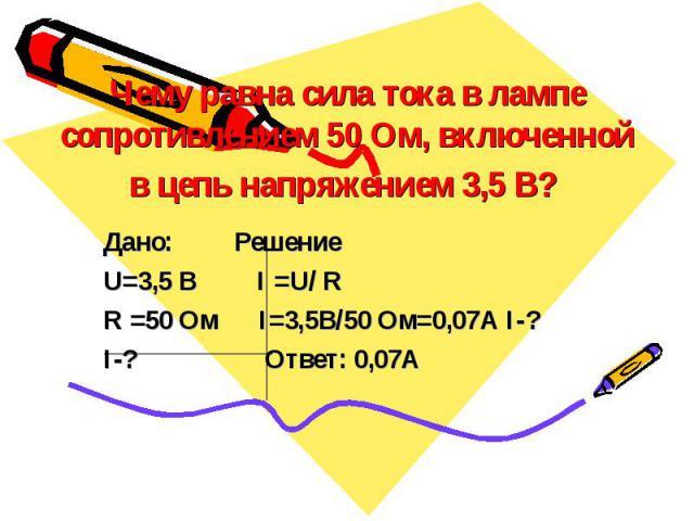 Чему равна сила тока в лампе сопротивлением 50 Ом, включенной в цепь напряжением 3,5 В? Дано: Решение U=3,5 B I =U/ R R =50 Ом I=3,5B/50 Oм=0,07А I-? I-? Ответ: 0,07А