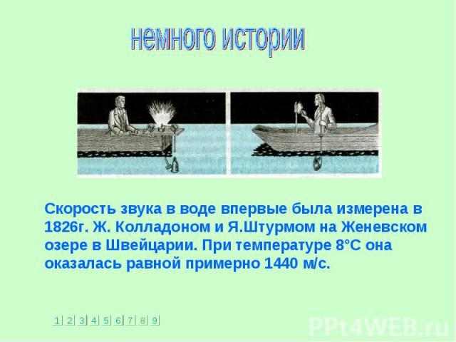 Скорость звука в воде впервые была измерена в 1826г. Ж. Колладоном и Я.Штурмом на Женевском озере в Швейцарии. При температуре 8°С она оказалась равной примерно 1440 м/с. Скорость звука в воде впервые была измерена в 1826г. Ж. Колладоном и Я.Штурмом…