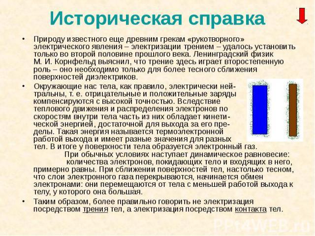 Природу известного еще древним грекам «рукотворного» электрического явления – электризации трением – удалось установить только во второй половине прошлого века. Ленинградский физик М. И. Корнфельд выяснил, что трение здесь играет второстепенную роль…
