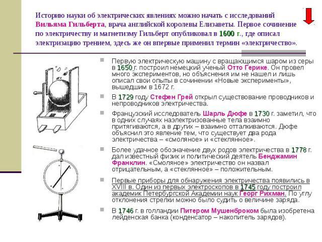 Первую электрическую машину с вращающимся шаром из серы в 1650 г. построил немецкий ученый Отто Герике. Он провел много экспериментов, но объяснения им не нашел и лишь описал свои опыты в сочинении «Новые эксперименты», вышедшим в 1672 г. Первую эле…