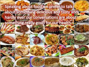 Speaking about food we prefer to talk about something delicious and tasty and ha