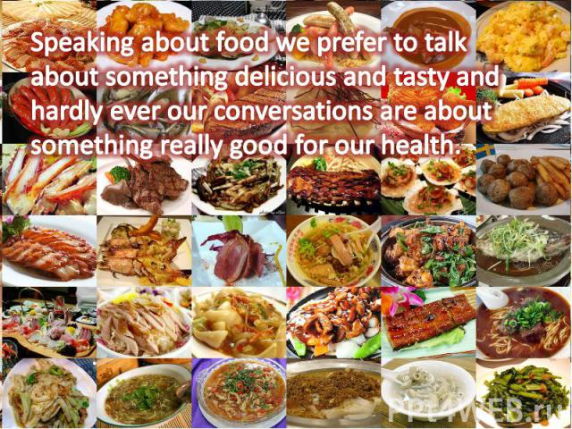 Speaking about food we prefer to talk about something delicious and tasty and hardly ever our conversations are about something really good for our health.
