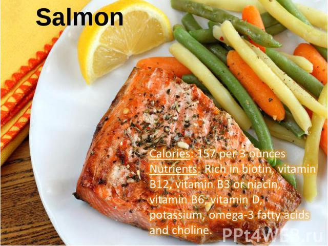 Calories: 157 per 3 ouncesNutrients: Rich in biotin, vitamin B12, vitamin B3 or niacin, vitamin B6, vitamin D, potassium, omega-3 fatty acids and choline.
