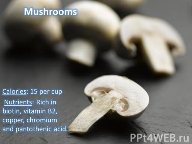 Calories: 15 per cup Nutrients: Rich in biotin, vitamin B2, copper, chromium and pantothenic acid.