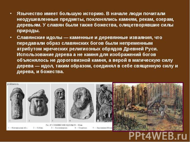 Язычество имеет большую историю. В начале люди почитали неодушевленные предметы, поклонялись камням, рекам, озерам, деревьям. У славян были также божества, олицетворявшие силы природы. Язычество имеет большую историю. В начале люди почитали неодушев…