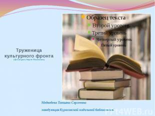 Труженица культурного фронта (Шеховцова Мария Яковлевна) Медведева Татьяна Серге