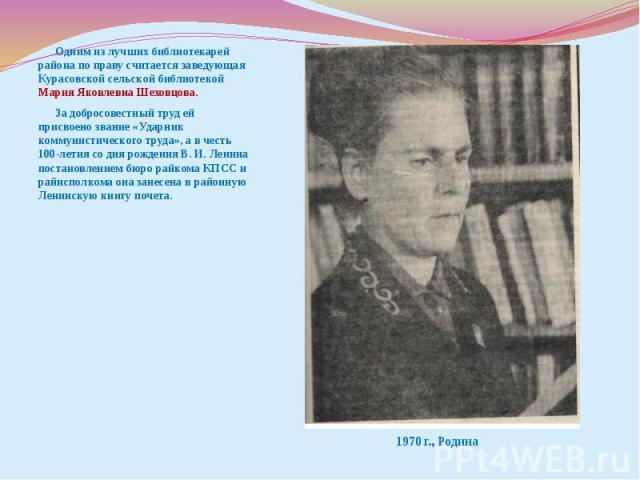 Одним из лучших библиотекарей района по праву считается заведующая Курасовской сельской библиотекой Мария Яковлевна Шеховцова. За добросовестный труд ей присвоено звание «Ударник коммунистического труда», а в честь 100-летия со дня рождения В. И. Ле…