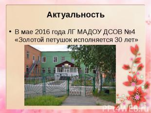 Актуальность В мае 2016 года ЛГ МАДОУ ДСОВ №4 «Золотой петушок исполняется 30 ле