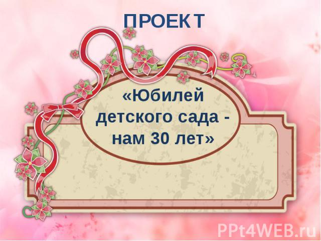 «Юбилей детского сада - нам 30 лет» ПРОЕКТ