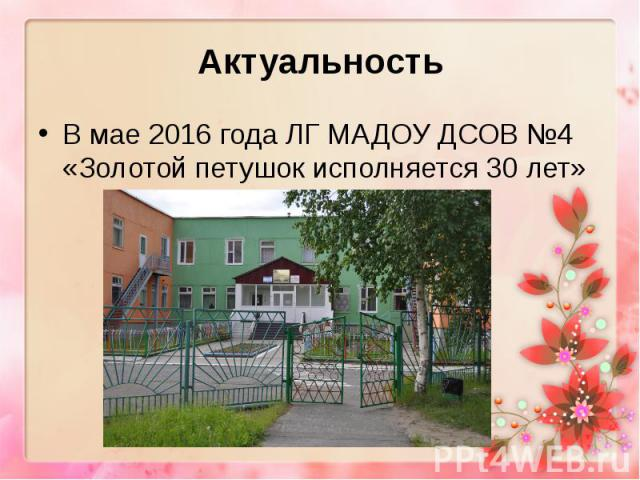 Актуальность В мае 2016 года ЛГ МАДОУ ДСОВ №4 «Золотой петушок исполняется 30 лет»